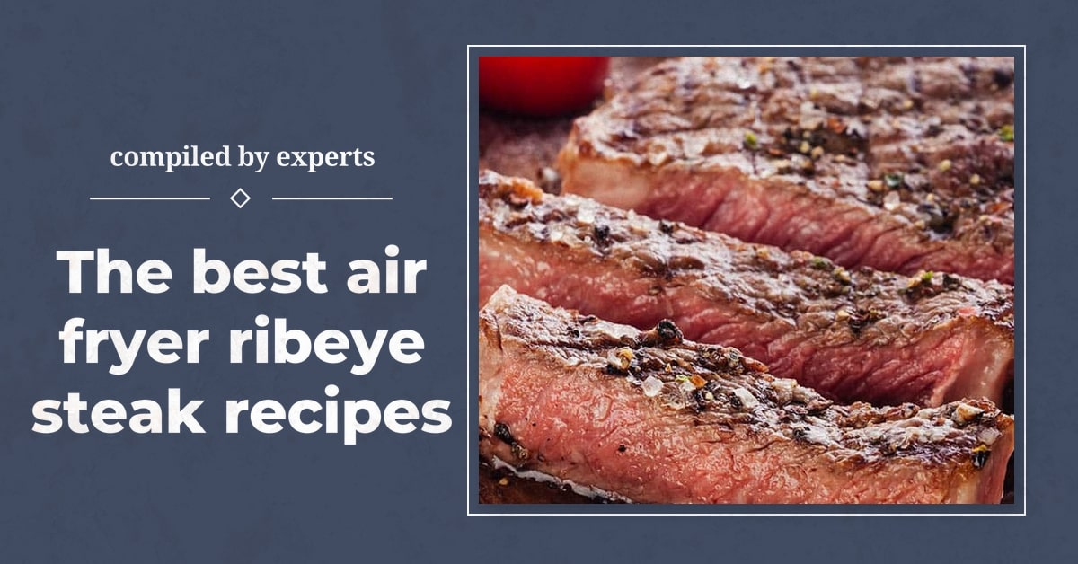 The best air fryer ribeye steak recipes compiled by experts