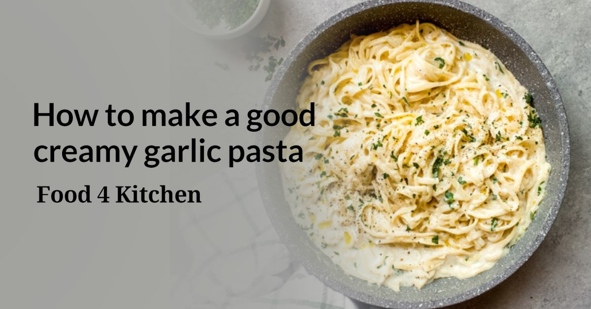 How to make a good creamy garlic pasta? - Food 4 Kitchen