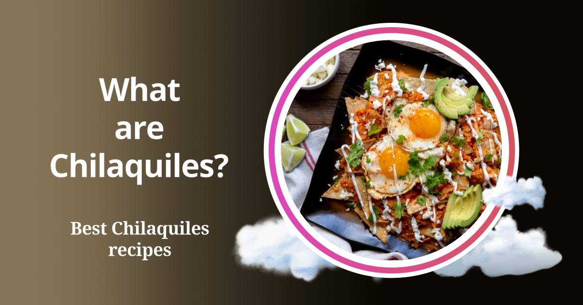 What are Chilaquiles? Best Chilaquiles recipes