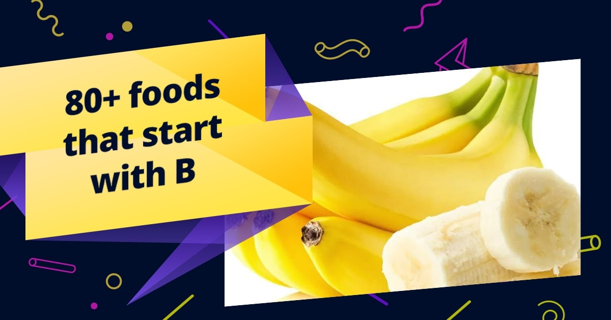80+ foods that start with B (Dishes, Snack, Cocktail, Drinks, Healthy Foods, Vegetarian, Desserts)