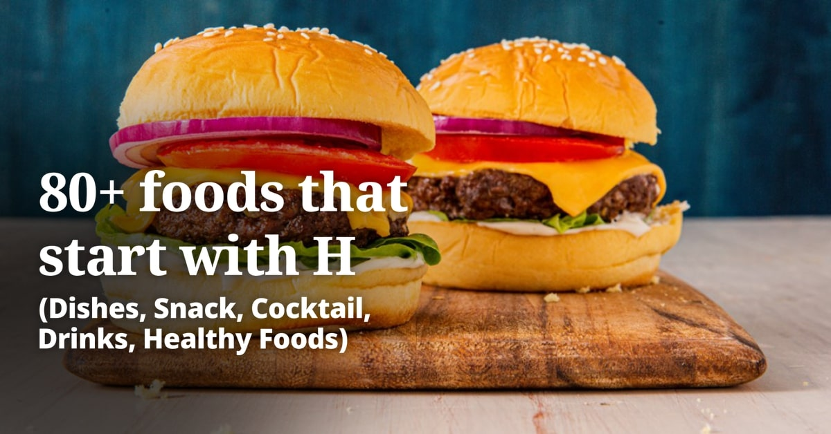 80+ foods that start with H (Dishes, Snack, Cocktail, Drinks, Healthy Foods, Vegetarian, Desserts)